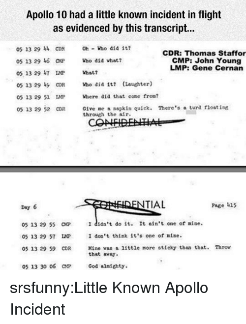 sticky: Apollo 10 had a little known incident in flight  as evidenced by this transcript...  05 23 29 CDR  05 13 29 6 CHP  05 13 29 47  Oh ho did i  CDR: Thomas Staffor  CMP: John Young  LMP: Gene Cernan  Who did vhat?  05 13 29 51 IMP  Where did that come fron  Give me a napkin uick. There's a turd float ing  through the alr.  05 13 29 52 CDR  TIAL  Page 415  Day 6  05 13 29 55 CP  05 13 29 57 LP  05 13 29 59 CDR  I didn't do it. It ain't one of nine.  I don't think it's one of nine.  Kine vas a little more sticky tha that. Throv  that avay  05 13 30 06 ar  God almfghty. srsfunny:Little Known Apollo Incident