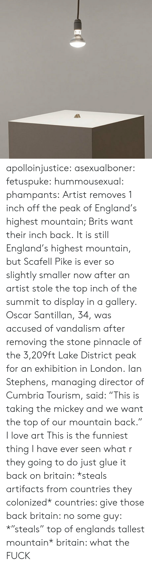 "England, Love, and Tumblr: apolloinjustice:  asexualboner:  fetuspuke:   hummousexual:   phampants:   Artist removes 1 inch off the peak of England's highest mountain; Brits want their inch back. It is still England's highest mountain, but Scafell Pike is ever so slightly smaller now after an artist stole the top inch of the summit to display in a gallery. Oscar Santillan, 34, was accused of vandalism after removing the stone pinnacle of the 3,209ft Lake District peak for an exhibition in London. Ian Stephens, managing director of Cumbria Tourism, said: ""This is taking the mickey and we want the top of our mountain back.""   I love art   This is the funniest thing I have ever seen   what r they going to do just glue it back on   britain: *steals artifacts from countries they colonized* countries: give those back britain: no some guy: *""steals"" top of englands tallest mountain* britain: what the FUCK"