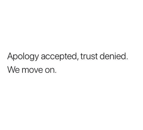 Accepted, Apology, and Move: Apology accepted, trust denied.  We move on.