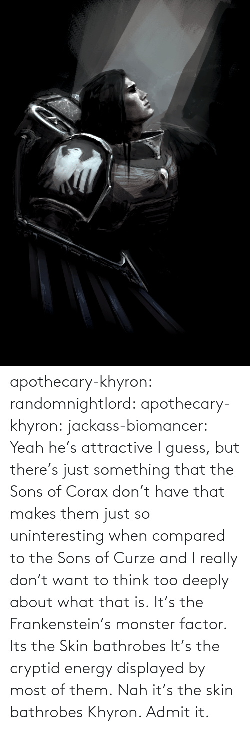 attractive: apothecary-khyron:  randomnightlord:  apothecary-khyron:  jackass-biomancer:  Yeah he's attractive I guess, but there's just something that the Sons of Corax don't have that makes them just so uninteresting when compared to the Sons of Curze and I really don't want to think too deeply about what that is.   It's the Frankenstein's monster factor.   Its the Skin bathrobes   It's the cryptid energy displayed by most of them.   Nah it's the skin bathrobes Khyron. Admit it.