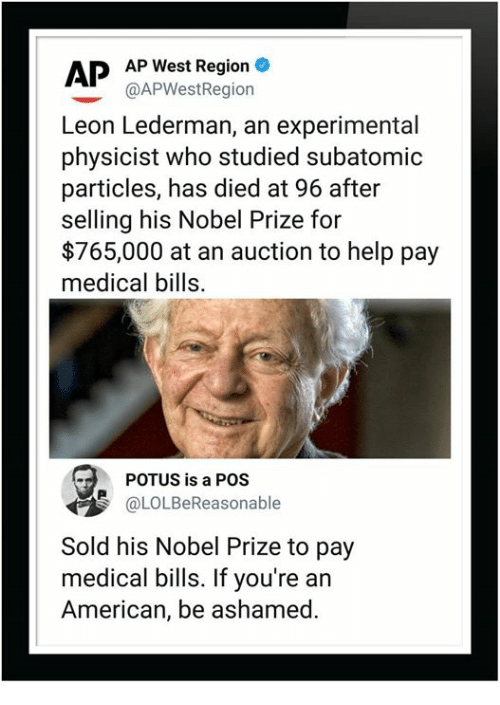 potus: APP West Region  @APWestRegiorn  Leon Lederman, an experimental  physicist who studied subatomic  particles, has died at 96 after  selling his Nobel Prize for  $765,000 at an auction to help pay  medical bills.  POTUS is a POS  OLOLBeReasonable  Sold his Nobel Prize to pay  medical bills. If you're an  American, be ashamed.