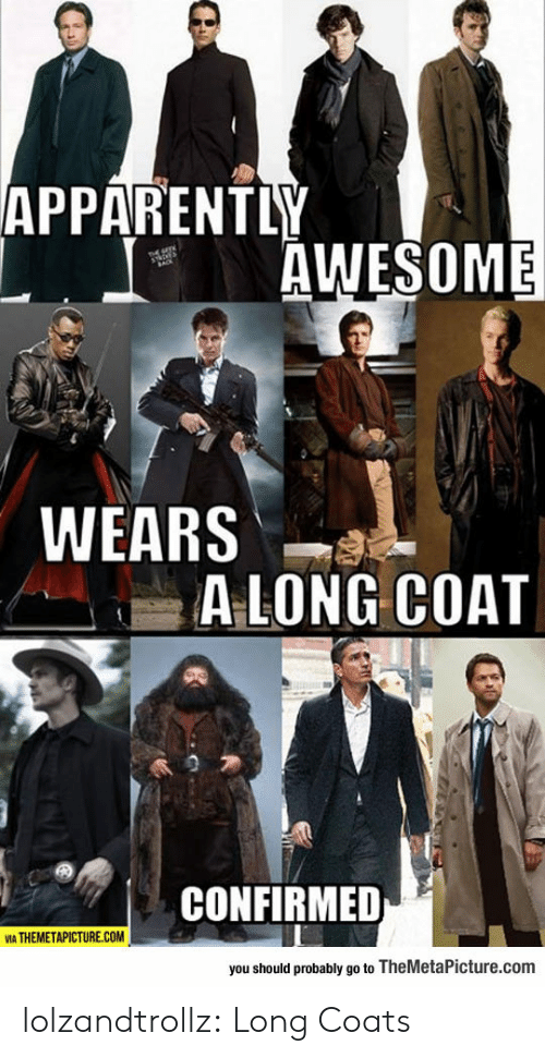 apparently: APPARENTLY  AWESOME  WEARS  ALONG COAT  CONFIRMED  VIA THEMETAPICTURE.COM  you should probably go to TheMetaPicture.com lolzandtrollz:  Long Coats
