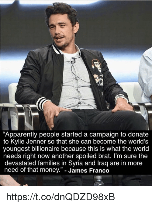 "Apparently, James Franco, and Kylie Jenner: Apparently people started a campaign to donate  to Kylie Jenner so that she can become the world's  youngest billionaire because this is what the world  needs right now another spoiled brat. l'm sure the  devastated families in Syria and Iraq are in more  need of that money."" - James Franco  13 https://t.co/dnQDZD98xB"