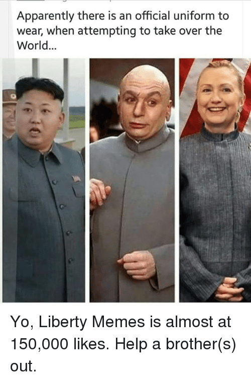 Overation: Apparently there is an official uniform to  wear, when attempting to take over the  World Yo, Liberty Memes is almost at 150,000 likes. Help a brother(s) out.