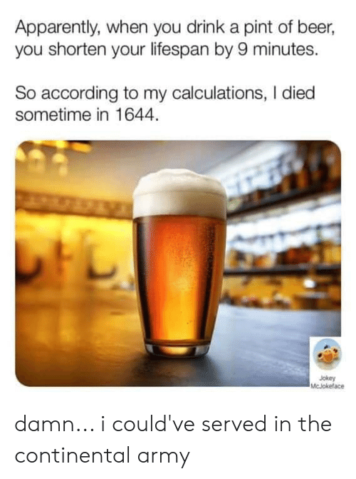 I Died: Apparently, when you drink a pint of beer,  you shorten your lifespan by 9 minutes.  So according to my calculations, I died  sometime in 1644.  Jokey  McJokeface damn... i could've served in the continental army
