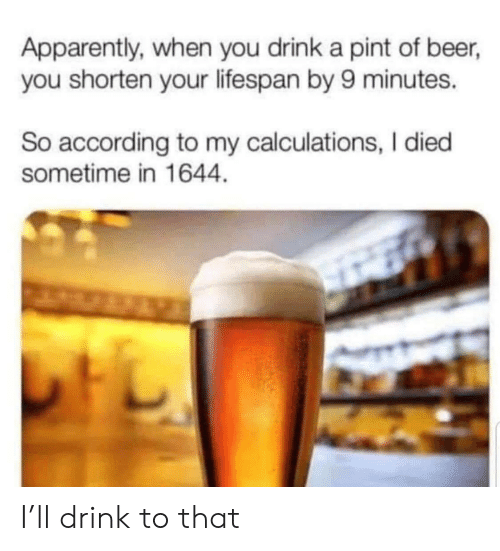Apparently, Beer, and Pint: Apparently, when you drink a pint of beer,  you shorten your lifespan by 9 minutes.  So according to my calculations, I died  sometime in 1644 I'll drink to that