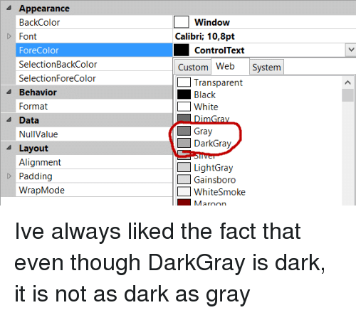 black & white: Appearance  BackColor  Font  ForeColor  SelectionBackColor  SelectionForeColor  Window  Calibri; 10,8pt  ControlText  Custom Web System  Transparent  Black  White  4 Behavior  Format  A Data  Gray  DarkGray  NullValue  Layout  Alignment  Padding  WrapMode  LightGray  Gainsboro  WhiteSmoke Ive always liked the fact that even though DarkGray is dark, it is not as dark as gray
