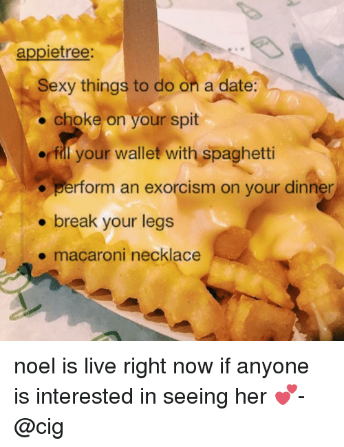 sexy things: appietree:  Sexy things to do on a date:  choke on your spit  fill your wallet with spaghetti  perform an exorcism on your dinner  break your legs  macaroni necklace noel is live right now if anyone is interested in seeing her 💕-@cig