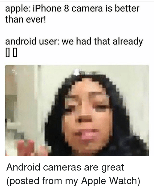 apple iphone: apple: iPhone 8 camera is better  than ever!  android user. we had that already  O D Android cameras are great (posted from my Apple Watch)