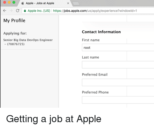 Apple, Phone, and Email: Apple - Jobs at Apple  CApple Inc. [US] https://jobs.apple.com/us/apply/experience?windowld-1  My Profile  Contact Information  Applying for:  Senior Big Data DevOps Engineer  First name  (70876725)  root  Last name  Preferred Email  Preferred Phone Getting a job at Apple