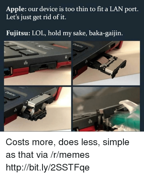 Apple, Lol, and Memes: Apple: our device is too thin to fit a LAN port.  Let's just get rid of it.  Fujitsu: LOL, hold my sake, baka-gaijin.  옮  e s  옮 Costs more, does less, simple as that via /r/memes http://bit.ly/2SSTFqe