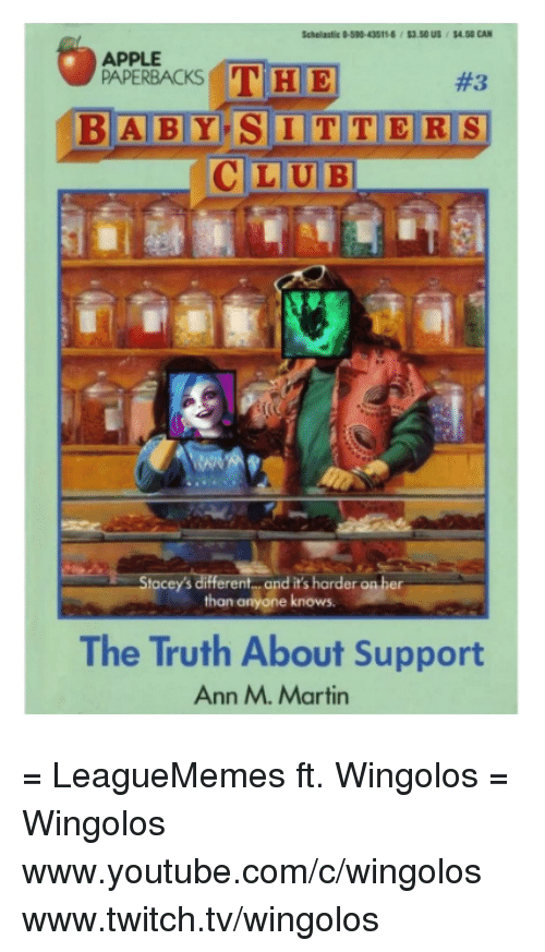 `Www Youtube Com: APPLE  THE  PAPERBACKS  BABY SITTERS  LUBI  Stacey's different and it's harder on her  than anyone knows.  The Truth About Support  Ann M. Martin = LeagueMemes ft. Wingolos =  Wingolos www.youtube.com/c/wingolos www.twitch.tv/wingolos