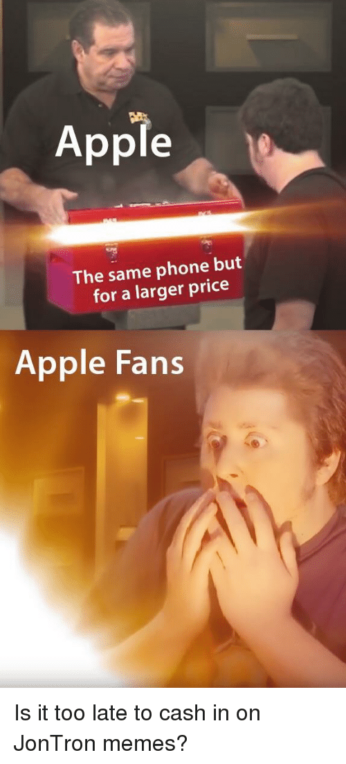 jontron: Apple  The same phone but  for a larger price  Apple Fans Is it too late to cash in on JonTron memes?