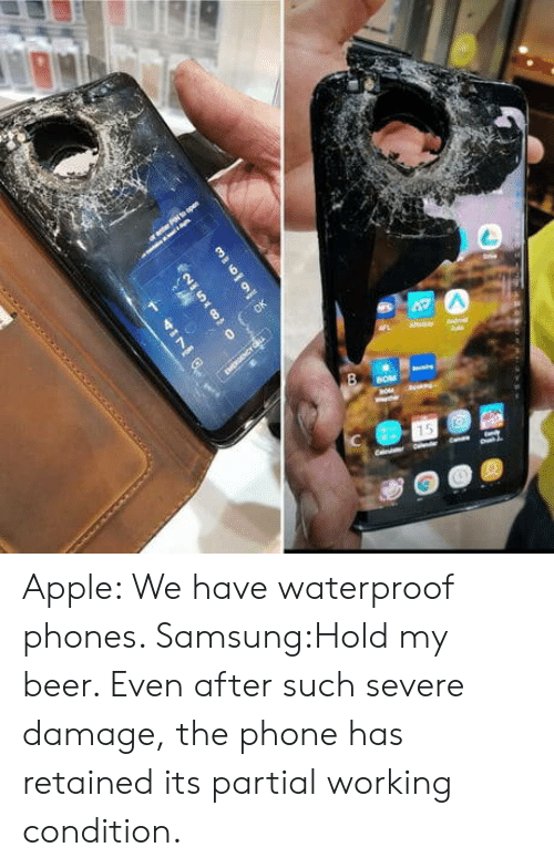 Partial: Apple: We have waterproof phones. Samsung:Hold my beer. Even after such severe damage, the phone has retained its partial working condition.