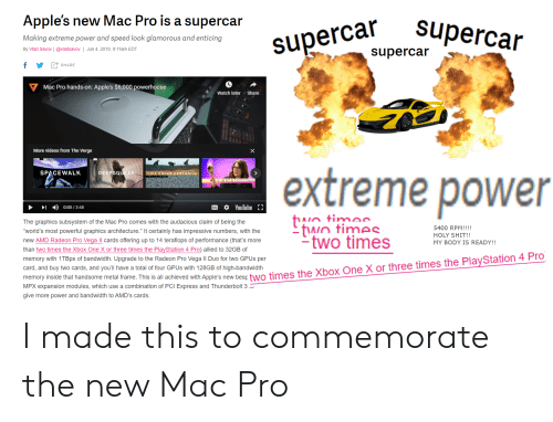 """Life, PlayStation, and Shit: Apple's new Mac Pro is a supercar  superca percar  Making extreme power and speed look glamorous and enticing  By Vlad Savov @vladsavov Jun 4, 2019, 9:11am EDT  supercar  f  SHARE  Mac Pro hands-on: Apple's $6,000 powerhouse  Watch later  Share  More videos from The Verge  X  extreme power  DEEPSQUEAK  SPACEWALK  LIFE UNDER CENTRALIA  SUBSCRIRTIONS  YouTube {}  CC  0:00/3:48  The graphics subsystem of the Mac Pro comes with the audacious claim of being the  twn times  two times  5400 RPM!!!!  """"World's most powerful graphics architecture."""" It certainly has impressive numbers, with the  HOLY SHIT!!  new AMD Radeon Pro Vega II cards offering up to 14 teraflops of performance (that's more  MY BODY IS READY!!  than two times the Xbox One X or three times the PlayStation 4 Pro) allied to 32GB of  memory with 1TBps of bandwidth. Upgrade to the Radeon Pro Vega Il Duo for two GPUS per  card, and buy two cards, and you'll have a total of four GPUS with 128GB of high-bandwidth  memory inside that handsome metal frame. This is all achieved with Apple's new besp two times the Xbox One X or three times the PlayStation 4 Pro  MPX expansion modules, which use a combination of PCI Express and Thunderbolt 3  give more power and bandwidth to AMD's cards. I made this to commemorate the new Mac Pro"""