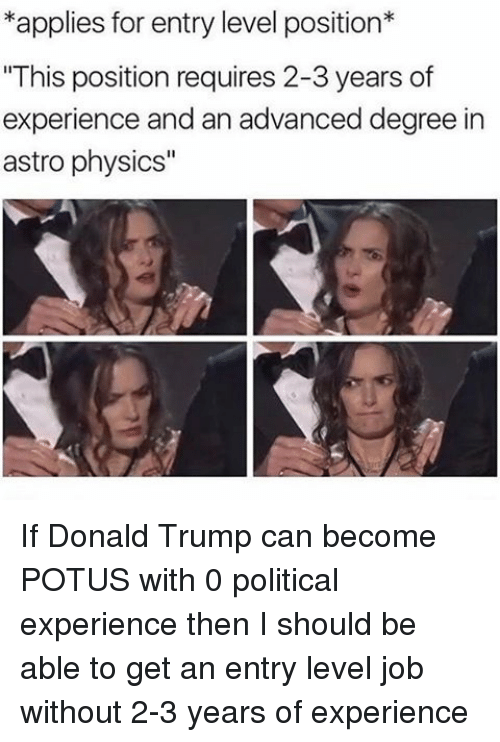"""Applie: *applies for entry level position*  """"This position requires 2-3 years of  experience and an advanced degree in  astro physics"""" If Donald Trump can become POTUS with 0 political experience then I should be able to get an entry level job without 2-3 years of experience"""