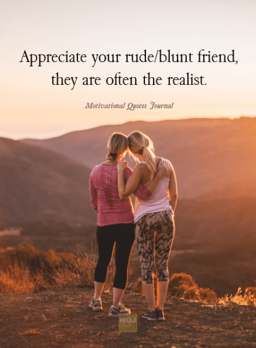 motivational quotes: Appreciate your rude/blunt friend  they are often the realist.  Motivational Quotes yournal  MOJ