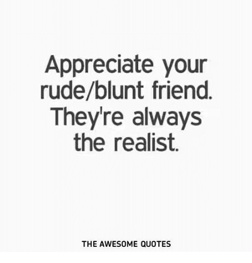 Appreciate Your Rudeblunt Friend Theyre Always The Realist The
