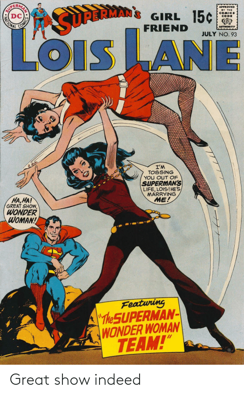 "Wonder Woman: APPROVED  BY THE  COMICS  CODE  GIRL 15¢  FRIEND  MATIONAL  SURBRMAN  AUTHORITY  JULY NO. 93  LOiS LANE  OIS  I'M  TOSSING  YOU OUT OF  SUPERMAN'S  LIFE, LOIS!HE'S  MARRYING  ME!  HA,HA!  GREAT SHOW,  WONDER  WOMAN!  Featuring  ""The SUPERMAN-  WONDER WOMAN  TEAM!""  AN SO Great show indeed"