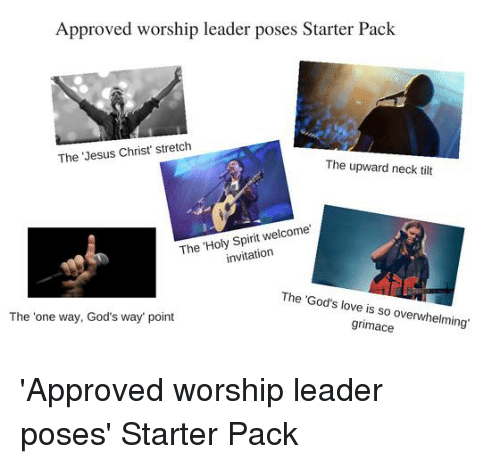 Jesus, Love, and Starter Packs: Approved worship leader poses Starter Pack  The Jesus Christ' stretch  The upward neck tilt  The Holy Spirit welcome  invitation  The 'God's love is so overwhelming'  The 'one way, God's way point  grimace