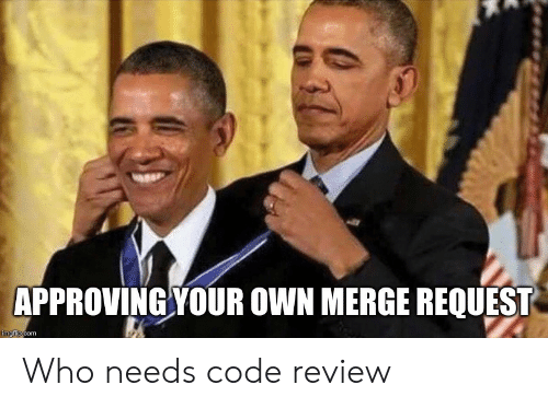 Com, Code, and Who: APPROVING YOUR OWN MERGE REQUEST  imgflip.com Who needs code review