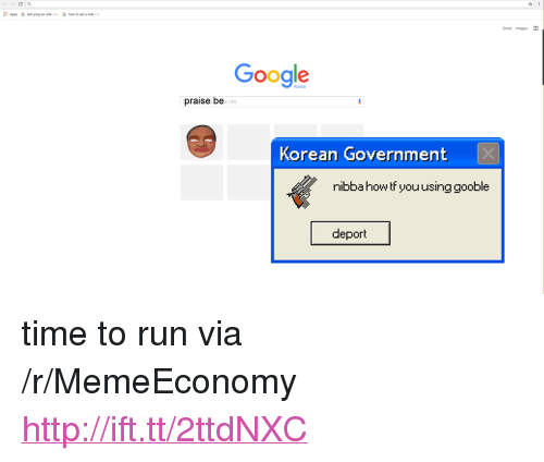 "Google, Kim Jong-Un, and Run: Apps  G  kim jong un wife . G  G  how to eat a wife-  Gmail Images  Google  praise be  e URL  Korean Government  nibbahowtf you usinggooble  deport <p>time to run via /r/MemeEconomy <a href=""http://ift.tt/2ttdNXC"">http://ift.tt/2ttdNXC</a></p>"
