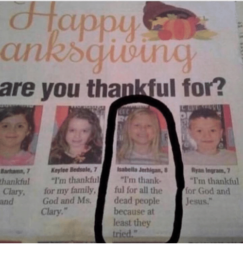 """Family, God, and Jesus: appu  are you thankful for?  Barhamn, 7 Keylee Bedsole, 7 Isabella Jerhigan,  thankful""""I'm thankful """"I'm thank-  Ryan Ingram, 7  I'm thankful  Clary, for my family,ful for all the for God and  and  God and Ms.dead people  Jesus.""""  Clary.  because at  least they  tried."""""""