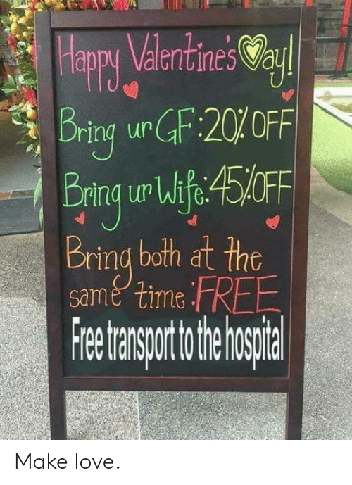 Love, Free, and Time: appy Valentines Va  aur  q Bring urGF:20%OFF  Bring ur Wlfe:45FF  Br  ring both at the  same time FREE  Freetransporttotheh spital Make love.
