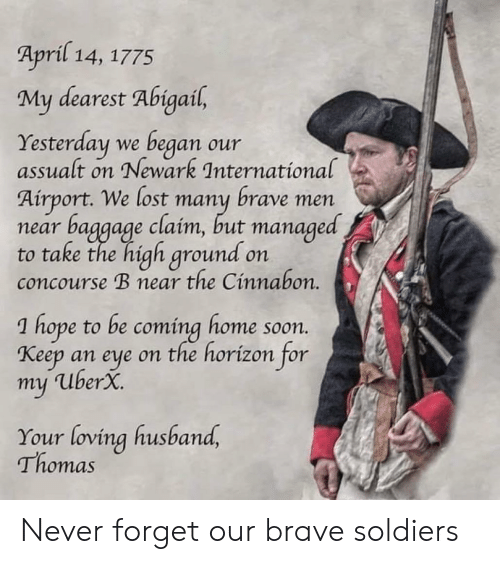Soldiers, Soon..., and Lost: April 14, 1775  My dearest Abigail,  Yesterday we began  assualt on Newark International  our  Airport. We lost many brave men  baggage claim, but managed  to take the high ground on  concourse B near the Cinnabon.  near  hope to be coming home soon.  Кееp  an eye on the horízon for  my UberX.  Your loving husband,  Thomas Never forget our brave soldiers