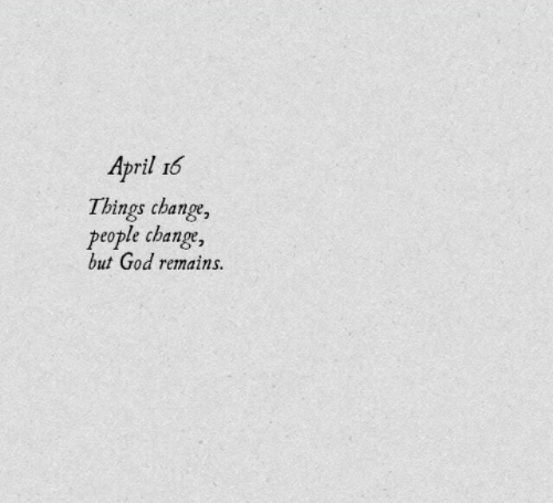 God, April, and Change: April 16  Things change,  people change,  but God remains.