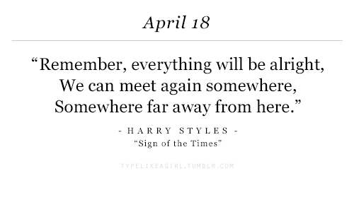 """Harry Styles: April 18  """"Remember, everything will be alright,  We can meet again somewhere,  Somewhere far away from here.""""  HARRY STYLES  Sign of the Times"""