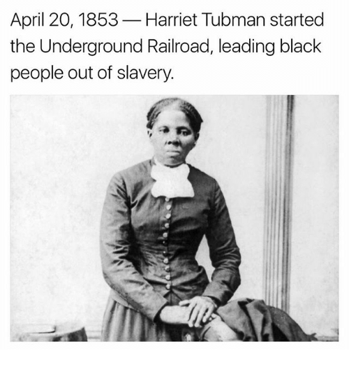 Harriet Tubman: April 20, 1853  Harriet Tubman started  the Underground Railroad, leading black  people out of slavery.