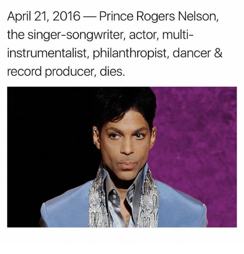 Memes, Prince, and Record: April 21, 2016  Prince Rogers Nelson  the singer-songwriter, actor, multi-  instrumentalist, philanthropist, dancer &  record producer, dies