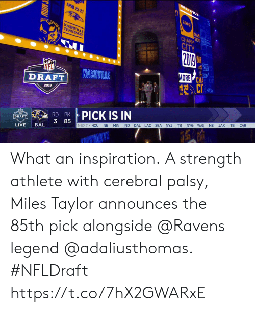 alongside: APRIL 25-2  2019  NAS  HARM  CITV  NASHVILLE  TENNESSEE  ORE  CHA  CiT  NFL  DRAE NASHVILLE  2019  X TB CAR  PICK IS IN  RD PK  3 85  MIN IND DAL LAC SEA NYJ TB NYG WAS NE  DRAFT  NEXT HOU NE  LIVE BAL What an inspiration.  A strength athlete with cerebral palsy, Miles Taylor announces the 85th pick alongside @Ravens legend @adaliusthomas. #NFLDraft https://t.co/7hX2GWARxE
