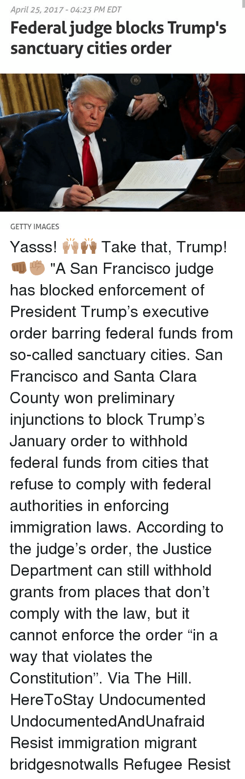 """preliminary: April 25, 2017 04:23 PM EDT  Federal judge blocks Trump's  sanctuary cities order  GETTY IMAGES Yasss! 🙌🏽🙌🏾 Take that, Trump! 👊🏾✊🏽 """"A San Francisco judge has blocked enforcement of President Trump's executive order barring federal funds from so-called sanctuary cities. San Francisco and Santa Clara County won preliminary injunctions to block Trump's January order to withhold federal funds from cities that refuse to comply with federal authorities in enforcing immigration laws. According to the judge's order, the Justice Department can still withhold grants from places that don't comply with the law, but it cannot enforce the order """"in a way that violates the Constitution"""". Via The Hill. HereToStay Undocumented UndocumentedAndUnafraid Resist immigration migrant bridgesnotwalls Refugee Resist"""