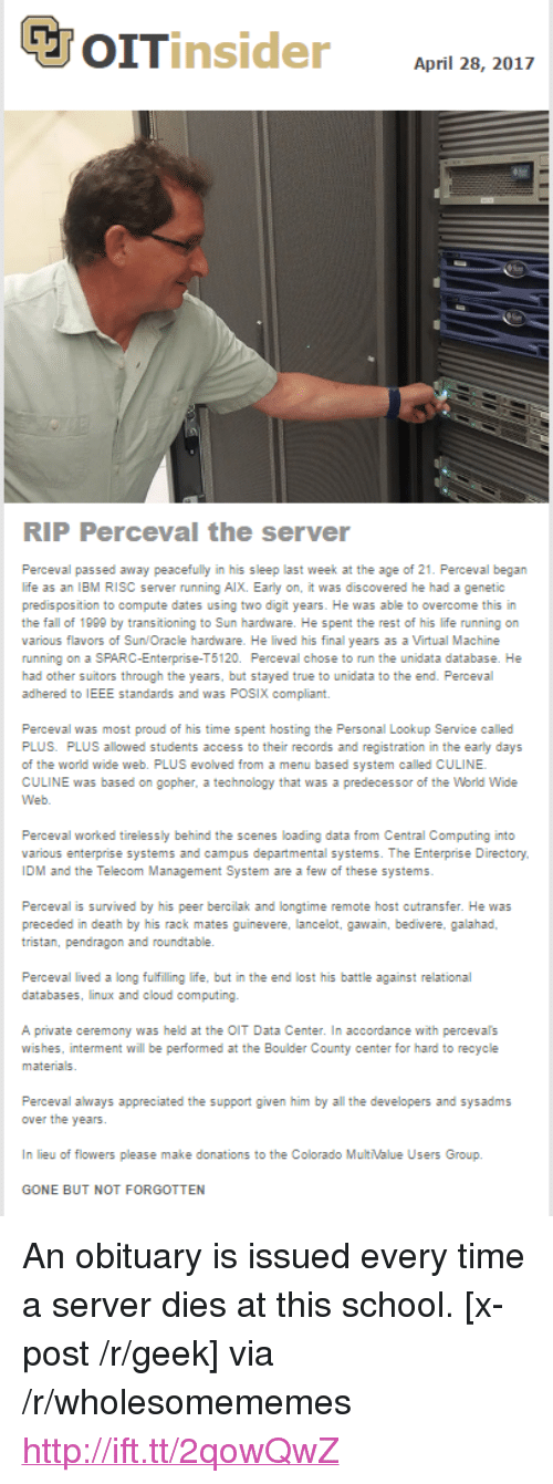 "accordance: April 28, 2017  RIP Perceval the server  Perceval passed away peacefully in his sleep last week at the age of 21. Perceval began  life as an IBM RISC server running AlX. Early on, it was discovered he had a genetic  predis position to compute dates using two digit years. He was able to overcome this in  the fall of 1999 by transitioning to Sun hardware. He spent the rest of his life running on  various flavors of Sun/Oracle hardware. He lived his final years as a Virtual Machine  running on a SPARC-Enterprise-T5120. Perceval chose to run the unidata database. He  had other suitors through the years, but stayed true to unidata to the end. Perceval  adhered to IEEE standards and was POSIX compliant.  Perceval was most proud of his time spent hosting the Personal Lookup Service called  PLUS. PLUS allowed students access to their records and registration in the early days  of the world wide web. PLUS evolved from a menu based system called CULINE  CULINE was based on gopher, a technology that was a predecessor of the World Wide  Perceval worked tirelessly behind the scenes loading data from Central Computing into  various enterprise systems and campus departmental systems. The Enterprise Directory  IDM and the Telecom Management System are a few of these systems  Perceval is survived by his peer bercilak and longtime remote host cutransfer. He was  tristan, pendragon and roundtable.  databases, linux and cloud computing.  A private ceremony was held at the OIT Data Center. In accordance with percevals  wishes, interment will be performed at the Boulder County center for hard to recycle  Perceval always appreciated the support given him by all the developers and sysadms  In lieu of flowers please make donations to the Colorado MultValue Users Group.  GONE BUT NOT FORGOTTEN <p>An obituary is issued every time a server dies at this school. [x-post /r/geek] via /r/wholesomememes <a href=""http://ift.tt/2qowQwZ"">http://ift.tt/2qowQwZ</a></p>"