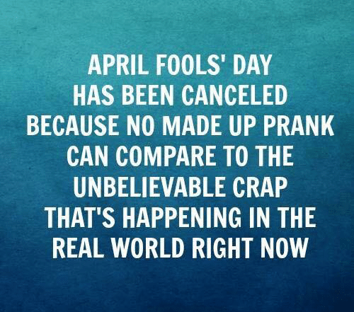 Dank, Prank, and The Real: APRIL FOOLS' DAY  HAS BEEN CANCELED  BECAUSE NO MADE UP PRANK  CAN COMPARE TO THE  UNBELIEVABLE CRAP  THAT'S HAPPENING IN THE  REAL WORLD RIGHT NOW