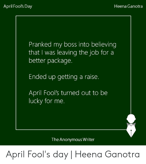 my boss: April Fool's Day  Heena Ganotra  Pranked my boss into believing  that I was leaving the job for a  better package.  Ended up getting a raise.  April Fool's turned out to be  lucky for me.  The Anonymous Writer April Fool's day | Heena Ganotra