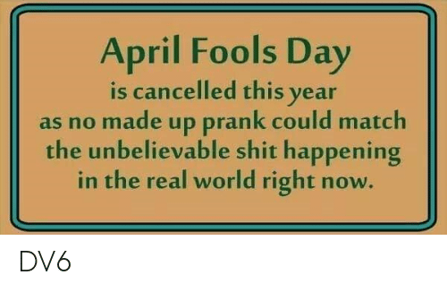 April Fools: April Fools Day  is cancelled this vear  as no made up prank could match  the unbelievable shit happening  in the real world right now. DV6