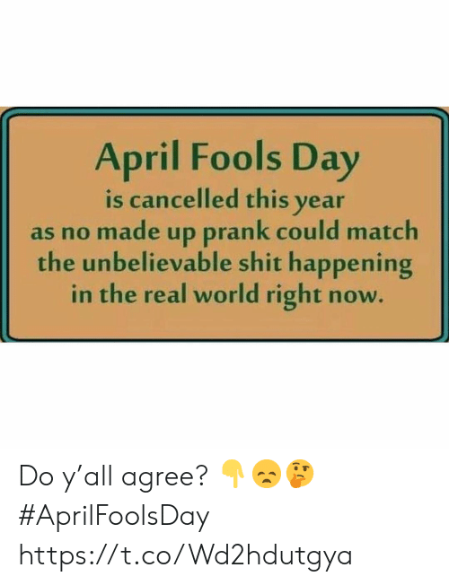 April Fools: April Fools Day  is cancelled this year  as no made up prank could match  the unbelievable shit happening  in the real world right now Do y'all agree? 👇😞🤔 #AprilFoolsDay https://t.co/Wd2hdutgya