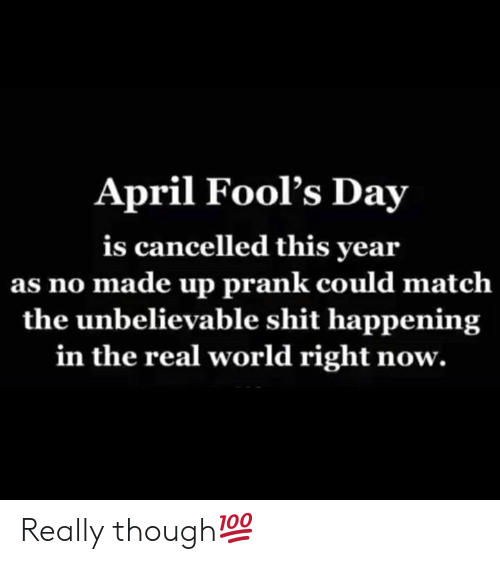 April Fools: April Fool's Day  is cancelled this year  as no made up prank could matclh  the unbelievable shit happening  in the real world right now. Really though💯