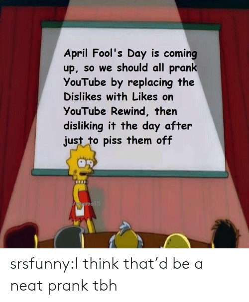 Prank, Tbh, and Tumblr: April Fool's Day is coming  up, so we should all prank  YouTube by replacing the  Dislikes with Likes on  YouTube Rewind, then  disliking it the day after  just to piss them off  u/msama  15 srsfunny:I think that'd be a neat prank tbh