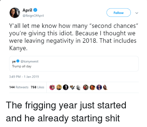 """Kanye, Shit, and Trump: April  @ReignOfApril  Follow  Y'all let me know how many """"second chances""""  you're giving this idiot. Because I thought we  were leaving negativity in 2018. That includes  Kanye.  ye @kanyewest  Trump all day  3:49 PM-1 Jan 2019  poo  @OQ  144 Retweets 758 Likes The frigging year just started and he already starting shit"""