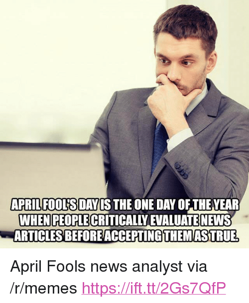 """evaluate: APRILFOOUSDAYIS THE ONE DAY OF THEVEAR  WHEN PEOPLE CRITICALLY EVALUATE NEWS  ARTICLESBEFOREACCEPTİNG THEMASTRUE <p>April Fools news analyst via /r/memes <a href=""""https://ift.tt/2Gs7QfP"""">https://ift.tt/2Gs7QfP</a></p>"""