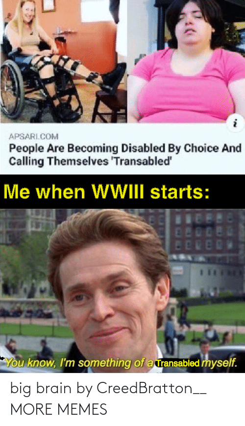 Becoming: APSARI.COM  People Are Becoming Disabled By Choice And  Calling Themselves 'Transabled'  Me when WWIII starts:  480  ED  You know, I'm something of a ransabled myself. big brain by CreedBratton__ MORE MEMES