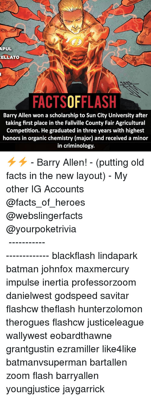 inertia: APUL  ELLATO  FACTSOFFLASH  Barry Allen won a scholarship to Sun City University after  taking first place in the Fallville County Fair Agricultural  Competition. He graduated in three years with highest  honors in organic chemistry (major) and received a minor  in criminology. ⚡️⚡️ - Barry Allen! - (putting old facts in the new layout) - My other IG Accounts @facts_of_heroes @webslingerfacts @yourpoketrivia ⠀⠀⠀⠀⠀⠀⠀⠀⠀⠀⠀⠀⠀⠀⠀⠀⠀⠀⠀⠀⠀⠀⠀⠀⠀⠀⠀⠀⠀⠀⠀⠀⠀⠀ ⠀⠀------------------------ blackflash lindapark batman johnfox maxmercury impulse inertia professorzoom danielwest godspeed savitar flashcw theflash hunterzolomon therogues flashcw justiceleague wallywest eobardthawne grantgustin ezramiller like4like batmanvsuperman bartallen zoom flash barryallen youngjustice jaygarrick