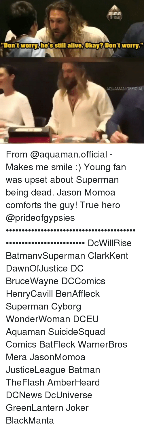 "Jason Momoa: AQUAMAN  DETICIAL  ""Don't worry,he's still alive.Okay? Don't worry.""  Okay?  AQUAMAN.OFFICIAL From @aquaman.official - Makes me smile :) Young fan was upset about Superman being dead. Jason Momoa comforts the guy! True hero @prideofgypsies •••••••••••••••••••••••••••••••••••••••••••••••••••••••••••••••••• DcWillRise BatmanvSuperman ClarkKent DawnOfJustice DC BruceWayne DCComics HenryCavill BenAffleck Superman Cyborg WonderWoman DCEU Aquaman SuicideSquad Comics BatFleck WarnerBros Mera JasonMomoa JusticeLeague Batman TheFlash AmberHeard DCNews DcUniverse GreenLantern Joker BlackManta"