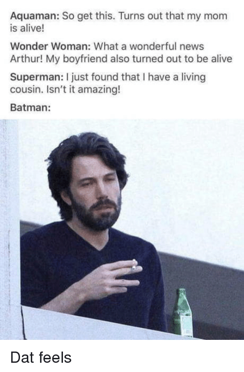 Wonder Woman: Aquaman: So get this. Turns out that my mom  is alive!  Wonder Woman: What a wonderful news  Arthur! My boyfriend also turned out to be alive  Superman: I just found that I have a living  cousin. Isn't it amazing!  Batman: Dat feels