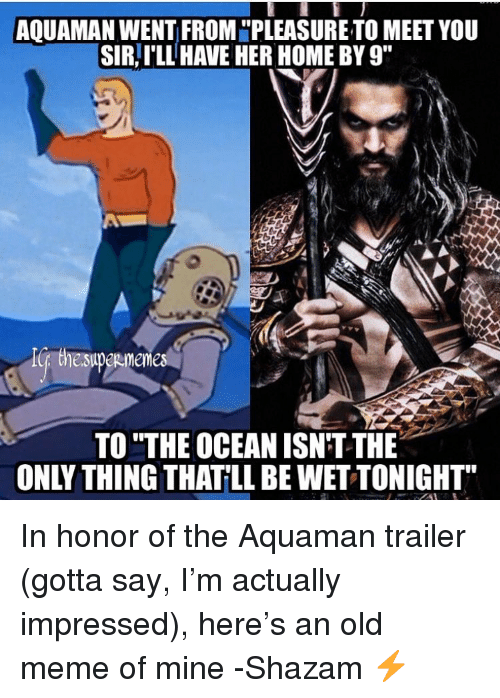 """Justice League: AQUAMAN WENT FROM """"PLEASURE TO MEET YOU  SIR,I'LL HAVE HER HOME BY 9""""  TO """"THE OCEAN ISN'T THE  ONLY THING THATLL BE WET TONIGHT In honor of the Aquaman trailer (gotta say, I'm actually impressed), here's an old meme of mine -Shazam ⚡️"""