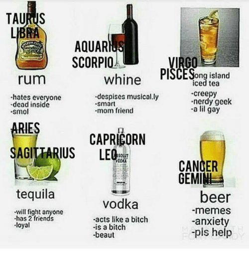 Whine: AQUAR  SCORPIO  rum  whine PlSCESong island  iced tea  creepy  nerdy geek  -a lil gay  -hates everyone  despises musical.ly  .smart  dead inside  smo  mom friend  RIES  AGITTARIUS LEQ  ㄇ  CAPRICORN  CANCER  GEMIM  tequila  beer  -memes  -anxiety  -pis help  vodka  will fight anyone  -has 2 friends  -acts like a bitch  -is a bitch  beaut  loyal